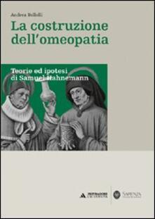 La costruzione dell'omeopatia. Teorie ed ipotesi di Samuel Hahnemann - Andrea Bellelli - copertina