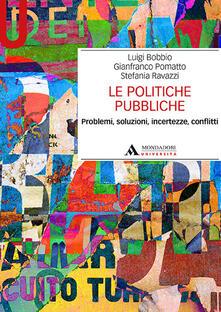 Le politiche pubbliche. Problemi, soluzioni, incertezze, conflitti - Luigi Bobbio,Gianfranco Pomatto,Stefania Ravazzi - copertina