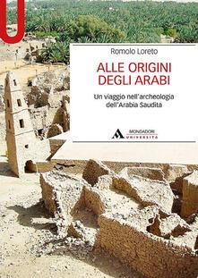 Alle origini degli arabi. Un viaggio nell'archeologia dell'Arabia Saudita - Romolo Loreto - copertina