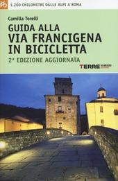 Guida alla via Francigena in bicicletta. 1.200 chilometri dalle Alpi aRoma
