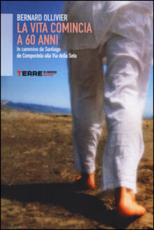 La vita comincia a 60 anni. In cammino, da Santiago de Compostela alla Via della Seta - Bernard Olliver - copertina