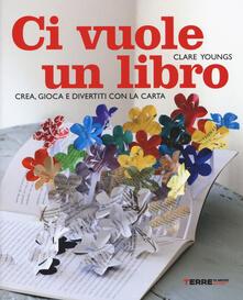 Ci vuole un libro. Crea, gioca e divertiti con la carta - Clare Youngs - copertina