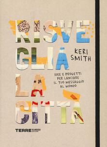 Risveglia la città! Idee e progetti per lanciare il tuo messaggio al mondo - Keri Smith - copertina
