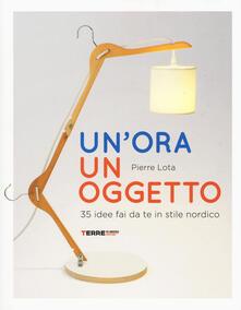 Un' ora un oggetto. 35 idee fai da te in stile nordico - Pierre Lota - copertina