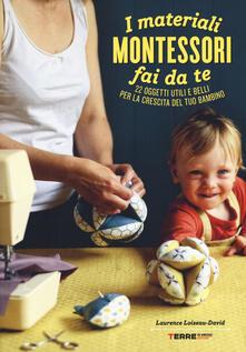 I materiali Montessori fai da te. 22 oggetti utili e belli per la crescita del tuo bambino. Ediz. illustrata. Con cartamodello.pdf