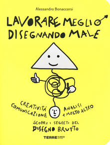 Milanospringparade.it Lavorare meglio disegnando male. Ediz. illustrata Image