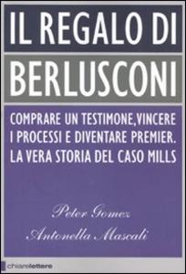 Libro Il regalo di Berlusconi. Comprare un testimone, vincere i processi e diventare premier. La vera storia del caso Mills Peter Gomez , Antonella Mascali