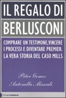 Il regalo di Berlusconi. Comprare un testimone, vincere i processi e diventare premier. La vera storia del caso Mills - Peter Gomez,Antonella Mascali - copertina