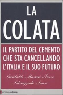 La colata. Il partito del cemento che sta cancellando l'Italia e il suo futuro - Ferruccio Sansa,Andrea Garibaldi,Antonio Massari - copertina