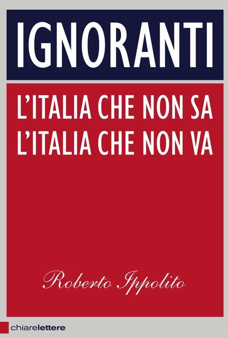 Ignoranti. L'Italia che non sa l'Italia che non va - Roberto Ippolito - 2