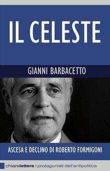 Il Celeste. Ascesa e declino di Roberto Formigoni - Gianni Barbacetto - copertina