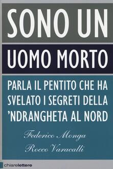 Sono un uomo morto. Parla il pentito che ha svelato i segreti della 'ndrangheta al Nord - Federico Monga,Rocco Varacalli - copertina