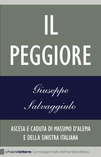 Il Il peggiore. Ascesa e caduta di Massimo D'Alema e della sinistra italiana - Salvaggiulo Giuseppe - wuz.it