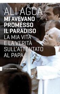 Libro Mi avevano promesso il paradiso. La mia vita e la verità sull'attentato al papa Ali Agca