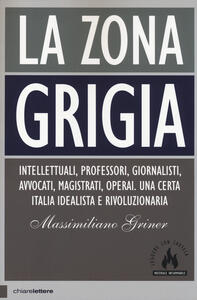 La zona grigia. Intellettuali, professori, giornalisti, avvocati, magistrati, operai. Una certa Italia idealista e rivoluzionaria