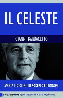 Il Celeste. Ascesa e declino di Roberto Formigoni - Gianni Barbacetto - ebook