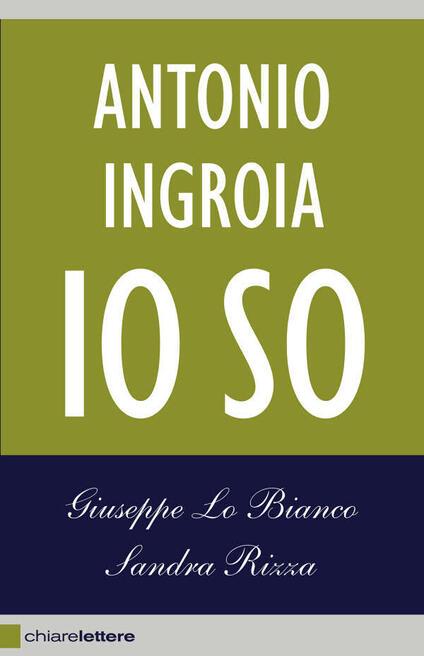 Antonio Ingroia. Io so - Giuseppe Lo Bianco,Sandra Rizza - ebook