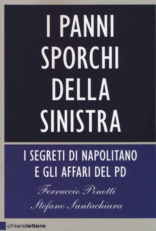 I panni sporchi della sinistra. I segreti di Napolitano e gli affari del Pd - Ferruccio Pinotti,Stefano Santachiara - copertina