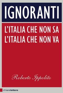 Ignoranti. L'Italia che non sa l'Italia che non va - Roberto Ippolito - ebook