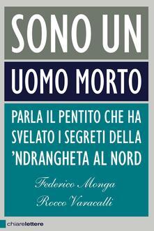 Sono un uomo morto. Parla il pentito che ha svelato i segreti della 'ndrangheta al Nord - Federico Monga,Rocco Varacalli - ebook