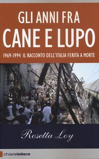 Gli Gli anni fra cane e lupo. 1969-1994. Il racconto dell'Italia ferita a morte - Loy Rosetta - wuz.it