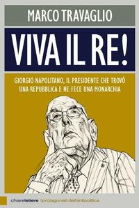 Viva il re! Giorgio Napolitano, il presidente che trovò una repubblica e ne fece una monarchia - Travaglio Marco - wuz.it