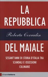 La repubblica del maiale. Sessant'anni di storia d'Italia tra scandali e ossessioni culinarie