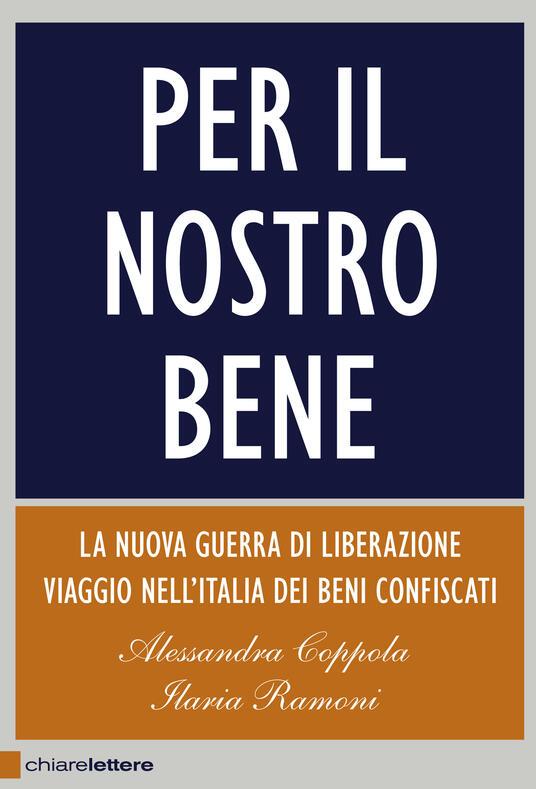 Per il nostro bene. La nuova guerra di liberazione. Viaggio nell'Italia dei beni confiscati - Ilaria Ramoni,Alessandra Coppola - ebook