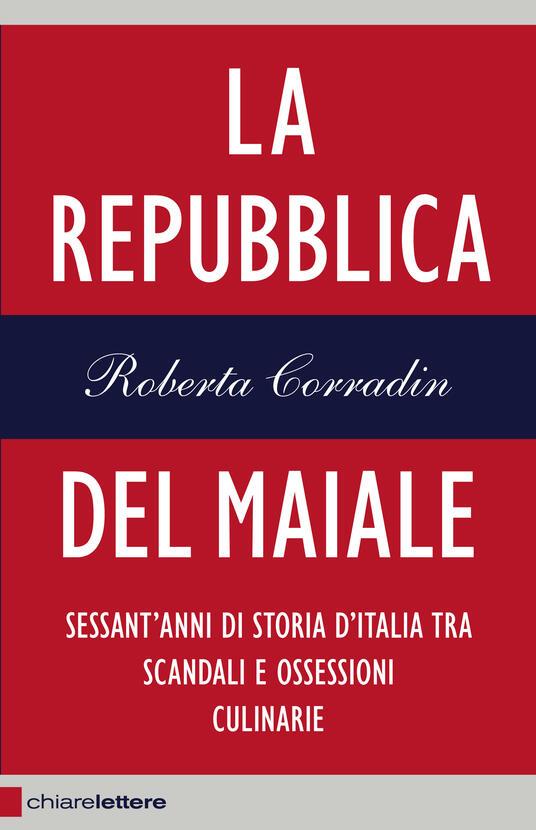 La repubblica del maiale. Sessant'anni di storia d'Italia tra scandali e ossessioni culinarie - Roberta Corradin - ebook