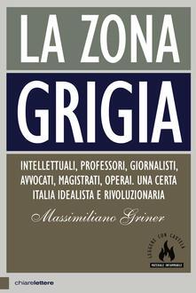 La zona grigia. Intellettuali, professori, giornalisti, avvocati, magistrati, operai. Una certa Italia idealista e rivoluzionaria - Massimiliano Griner - ebook