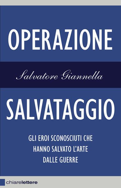 Operazione salvataggio. Gli eroi sconosciuti che hanno salvato l'arte dalle guerre - Salvatore Giannella - ebook