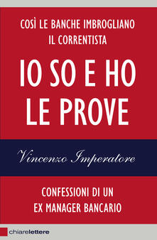 Io so e ho le prove. Confessioni di un ex manager bancario - Vincenzo Imperatore - ebook