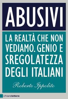 Abusivi. La realtà che non vediamo. Genio e sregolatezza degli italiani - Roberto Ippolito - ebook