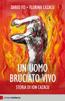 Un uomo bruciato vivo. Storia di Ion Cazacu - Dario Fo,Florina Cazacu - copertina