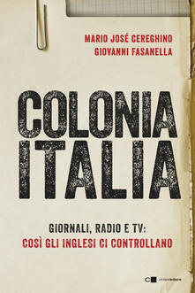 Colonia Italia. Giornali, radio e tv: così gli Inglesi ci controllano. Le prove nei documenti top secret di Londra - Mario Josè Cereghino,Giovanni Fasanella - ebook