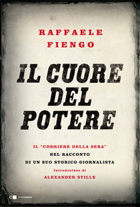 Ebook cuore del potere. Il «Corriere della Sera» nel racconto di un suo storico giornalista Fiengo, Raffaele