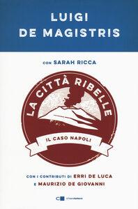 Libro La città ribelle. Il caso Napoli Luigi De Magistris , Sarah Ricca