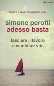 Libro Adesso basta. Lasciare il lavoro e cambiare vita. Filosofia e strategia di chi ce l'ha fatta Simone Perotti
