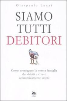 Siamo tutti debitori. Come proteggere la nostra famiglia dai debiti e vivere economicamente sereni - Gianpaolo Luzzi - copertina