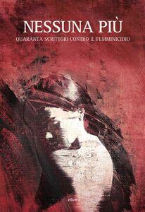 Libro Nessuna più. Quaranta scrittori contro il femminicidio