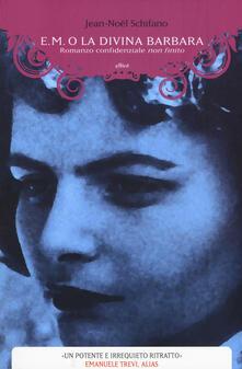 E. M. o la divina Barbara. Romanzo confidenziale non finito - Jean-Noël Schifano - copertina
