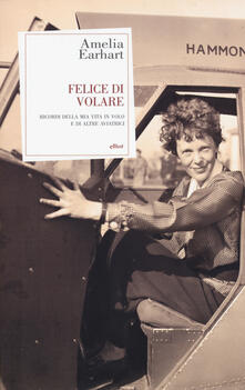 Felice di volare. Ricordi della mia vita in volo e di altre aviatrici - Amelia Earhart - copertina
