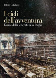 I cieli dell'avventura. Forme della letteratura in Puglia - Ettore Catalano - copertina