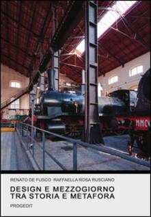 Design e Mezzogiorno tra storia e metafora - Renato De Fusco,Raffaella R. Rusciano - copertina
