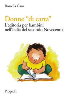 Donne «di carta». L'editoria per bambini nell'Italia del secondo Novecento - Rossella Caso - copertina