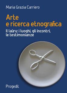 Arte e ricerca etnografia. Il laùru: i luoghi, gli incontri, le testimonianze - Maria Grazia Carriero - copertina