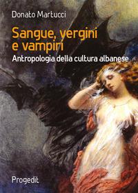Sangue, vergini e vampiri. Antropologia della cultura albanese - Martucci Donato - wuz.it