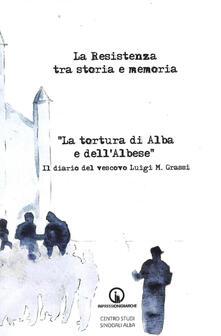 La Resistenza tra storia e memoria. «La tortura di Alba e dell'albese». Il diario del vescovo Luigi M. Grassi - copertina