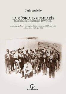 La Müsica 'd Mumbarìs. (La Banda di Mombaruzzo 1877-1960). Musica popolare e immagini di vita paesana del Monferrato nella prima metà del '900. Con CD Audio - Carlo Audello - copertina