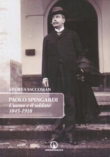 Paolo Spingardi. L'uomo e il soldato 1845-1918 - Andrea Saccoman - copertina
